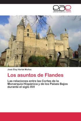Los asuntos de Flandes - Las relaciones entre las Cortes de la Monarquía Hispánica y de los Países Bajos durante el siglo XVI - Hortal Muñoz, José Eloy