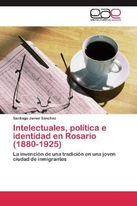 Intelectuales, política e identidad en Rosario (1880-1925) - La invención de una tradición en una joven ciudad de inmigrantes