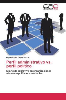 Perfil administrativo vs. perfil político - El arte de sobrevivir en organizaciones altamente políticas e inestables - Vega Campos, Miguel Ángel