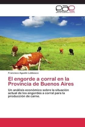 El engorde a corral en la Provincia de Buenos Aires - Un análisis económico sobre la situación actual de los engordes a corral para la producción de carne. - Lobbosco, Francisco Agustín