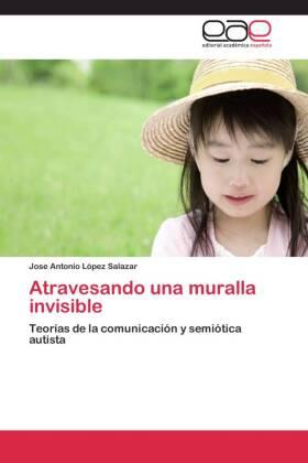 Atravesando una muralla invisible - Teorías de la comunicación y semiótica autista - López Salazar, Jose Antonio