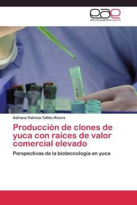 Producción de clones de yuca con raíces de valor comercial elevado - Perspectivas de la biotecnología en yuca - Tofiño Rivera, Adriana Patricia