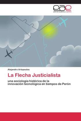 La Flecha Justicialista - una sociología histórica de la innovación tecnológica en tiempos de Perón - Artopoulos, Alejandro