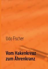 Vom Hakenkreuz zum Ährenkranz - Erinnerungen eines alten Mannes - Udo Fischer