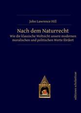 Nach dem Naturrecht - Wie die klassische Weltsicht unsere modernen moralischen und politischen Werte fördert - John Lawrence Hill