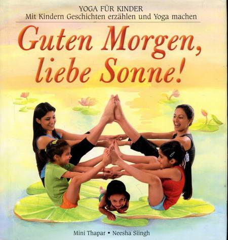 Guten Morgen, liebe Sonne! Yoga für Kinder. Mit Kindern Geschichten erzählen und Yoga machen - Thapar, Mini / Slingh, Neesha