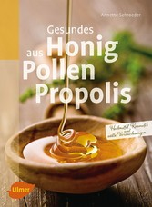 Gesundes aus Honig, Pollen, Propolis - Heilmittel, Kosmetik und süße Versuchungen - Annette Schroeder