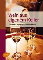 Wein aus eigenem Keller - Trauben-, Apfel- und Beerenwein - Wolfgang Vogel