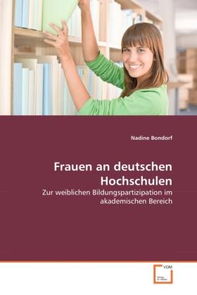 Frauen an deutschen Hochschulen - Zur weiblichen Bildungspartizipation im akademischen Bereich - Bondorf, Nadine