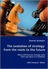 Evolution of Strategy: From the Roots to the Future - Where Did Business Strategy Come from and Where Is It Heading? - Daniel Gamper