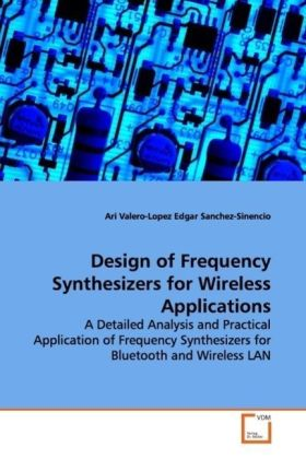 Design of Frequency Synthesizers for Wireless  Applications - A Detailed Analysis and Practical Application of  Frequency Synthesizers for Bluetooth and Wireless LAN - Valero-Lopez, Ari / Sánchez-Sinencio, Edgar