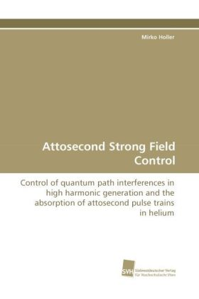 Attosecond Strong Field Control - Control of quantum path interferences in high harmonic generation and the absorption of attosecond pulse trains in helium - Holler, Mirko