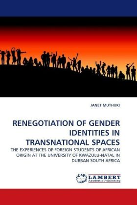 RENEGOTIATION OF GENDER IDENTITIES IN TRANSNATIONAL SPACES - THE EXPERIENCES OF FOREIGN STUDENTS OF AFRICAN ORIGIN AT THE UNIVERSITY OF KWAZULU-NATAL IN DURBAN SOUTH AFRICA - Muthuki, Janet