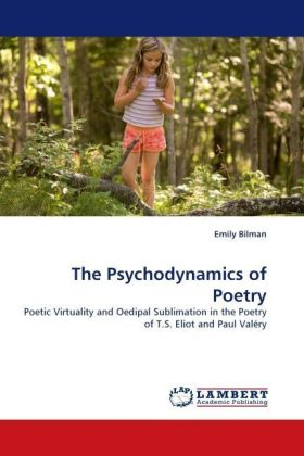 The Psychodynamics of Poetry - Poetic Virtuality and Oedipal Sublimation in the Poetry of T.S. Eliot and Paul Valéry - Bilman, Emily