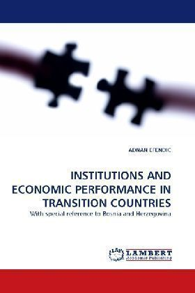 INSTITUTIONS AND ECONOMIC PERFORMANCE IN TRANSITION COUNTRIES - With special reference to Bosnia and Herzegovina - Efendic, Adnan