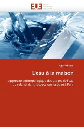L'eau à la maison - Approche anthropologique des usages de l'eau du robinet dans l'espace domestique à Paris - Euzen, Agathe