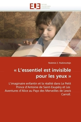 L'essentiel est invisible pour les yeux  - L'imaginaire enfantin et la réalité dans Le Petit Prince d'Antoine de Saint-Exupéry et Les Aventures d'Alice au Pays des Merveilles de Lewis Carroll. - Rubinsztejn, Noëmie Z.