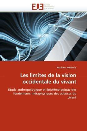 Les limites de la vision occidentale du vivant - Étude anthropologique et épistémologique des fondements métaphysiques des sciences du vivant - Néhémie, Mathieu
