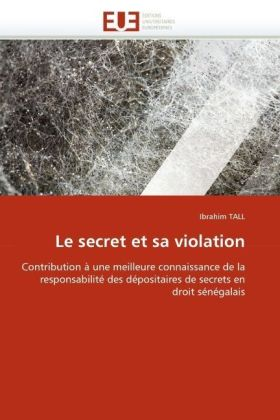Le secret et sa violation - Contribution à une meilleure connaissance de la responsabilité des dépositaires de secrets en droit sénégalais - Tall, Ibrahim