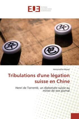 Tribulations d'une légation suisse en Chine - Henri de Torrenté, un diplomate suisse au miroir de son journal - Moser, Antoinette