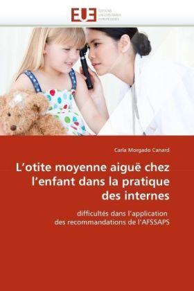 L'otite moyenne aiguë chez l'enfant dans la pratique des internes - difficultés dans l'application des recommandations de l'AFSSAPS - Morgado Canard, Carla