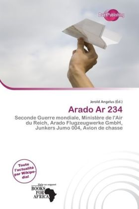 Arado Ar 234 - Seconde Guerre mondiale, Ministère de l'Air du Reich, Arado Flugzeugwerke GmbH, Junkers Jumo 004, Avion de chasse - Angelus, Jerold (Hrsg.)