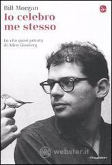 Io celebro me stesso. La vita quasi privata di Allen Ginsberg - Morgan Bill