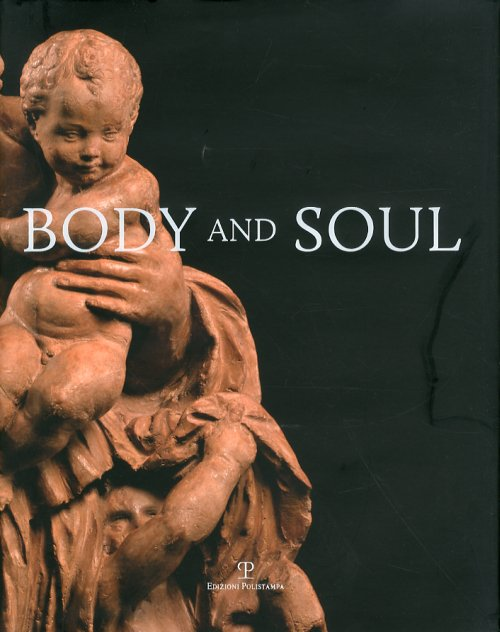 Body and soul. Masterpieces of italian renaissance and baroque sculpture. Ediz. illustrata - Butterfield A. (cur.)