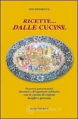 Ricette... dalle cucine. Percorsi gastronomici, incontri e divagazioni culinarie con le cucine di regioni, luoghi e persone - Trombacco Tito