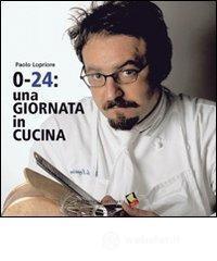 0-24: una giornata in cucina - Lopriore Paolo