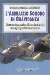L' abbraccio sonoro in gravidanza. Percorso innovativo di musicoterapia in acqua per future mamme - Citterio Paola U.