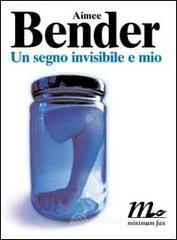 Un segno invisibile e mio - Bender Aimee