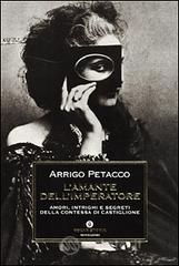 L' amante dell'imperatore. Amori, intrighi e segreti della contessa di Castiglione - Petacco Arrigo