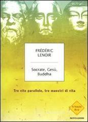 Socrate, Gesù, Buddha. Tre vite parallele, tre maestri di vita - Lenoir Frédéric