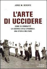 L' arte di uccidere. Come si combatté la guerra civile spagnola. Una storia militare - Reverte Jorge M.