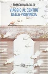 Viaggio al centro della provincia - Marcoaldi Franco