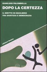 Dopo la certezza. Il diritto in equilibrio tra giustizia e democrazia - Palombella Gianluigi