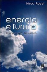 Energia e futuro. Le opportunità del declino - Rossi Mirco