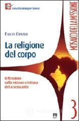 La religione del corpo. Riflessioni sulla visione cristiana della sessualità - Grasso Emilio
