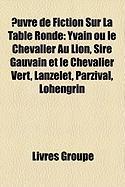 Uvre de Fiction Sur La Table Ronde: Yvain Ou Le Chevalier Au Lion, Sire Gauvain Et Le Chevalier Vert, Lanzelet, Parzival, Lohengrin
