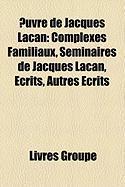Uvre de Jacques Lacan: Complexes Familiaux, Sminaires de Jacques Lacan, Crits, Autres Crits