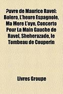 Uvre de Maurice Ravel: Bolro, L'Heure Espagnole, Ma Mre L'Oye, Concerto Pour La Main Gauche de Ravel, Shhrazade, Le Tombeau de Couperin