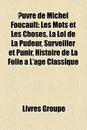 Uvre de Michel Foucault: Les Mots Et Les Choses, La Loi de La Pudeur, Surveiller Et Punir, Histoire de La Folie A L'Age Classique