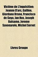 Victime de L'Inquisition: Jeanne D'Arc, Galil E, Giordano Bruno, Francisco de Goya, Joseph Balsamo, Jan Hus, J R Me Savonarole, Michel Servet