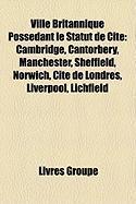 Ville Britannique Possdant Le Statut de Cit: Cambridge, Cantorbry, Manchester, Sheffield, Norwich, Cit de Londres, Liverpool, Lichfield