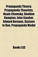 Propaganda Theory: Propaganda Theorists, Noam Chomsky, Sheldon Rampton, John Stauber, Edward Bernays, Gustave Le Bon, Propaganda Model