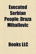Executed Serbian People: Draa Mihailovi?, Dragutin Dimitrijevi?, Jezdimir Dangi?, Jaka Ra?i?, Blao ?Ukanovi?