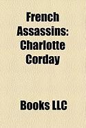 French Assassins: Charlotte Corday, Balthasar Grard, Raoul Villain, Fernand Bonnier de La Chapelle, Henriette Caillaux, Robert Macaire