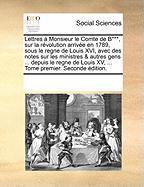 Lettres Monsieur Le Comte de B***, Sur La Rvolution Arrive En 1789, Sous Le Regne de Louis XVI, Avec Des Notes Sur Les Ministres & Autres Gens ... Dep
