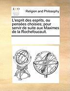 L'Esprit Des Esprits, Ou Penses Choisies; Pour Servir de Suite Aux Maximes de La Rochefoucault.